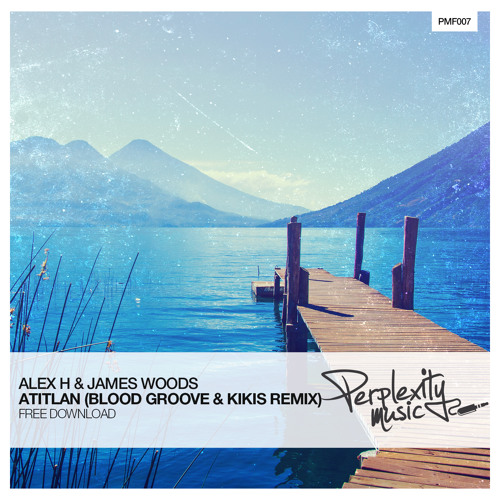 FREE MP3: Alex H & James Woods – Atitlan (Blood Groove & Kikis Remix)